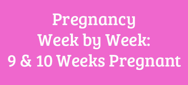 9 and 10 Weeks Pregnant