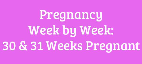 30 & 31 Weeks Pregnant